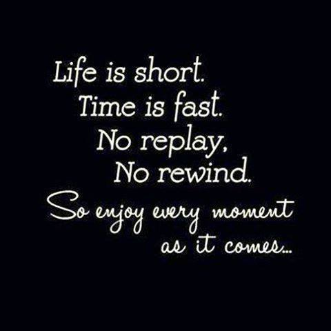 Life is short, Enjoy Every Moment
